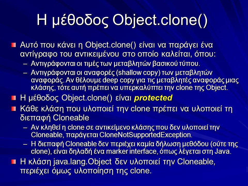 Η μέθοδος Object.clone() Αυτό που κάνει η Object.clone() είναι να παράγει ένα αντίγραφο του αντικειμένου στο οποίο καλείται, όπου: –Αντιγράφονται οι τιμές των μεταβλητών βασικού τύπου.