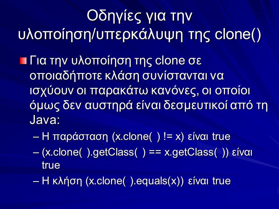 Οδηγίες για την υλοποίηση/υπερκάλυψη της clone() Για την υλοποίηση της clone σε οποιαδήποτε κλάση συνίστανται να ισχύουν οι παρακάτω κανόνες, οι οποίοι όμως δεν αυστηρά είναι δεσμευτικοί από τη Java: –Η παράσταση (x.clone( ) != x) είναι true –(x.clone( ).getClass( ) == x.getClass( )) είναι true –Η κλήση (x.clone( ).equals(x)) είναι true