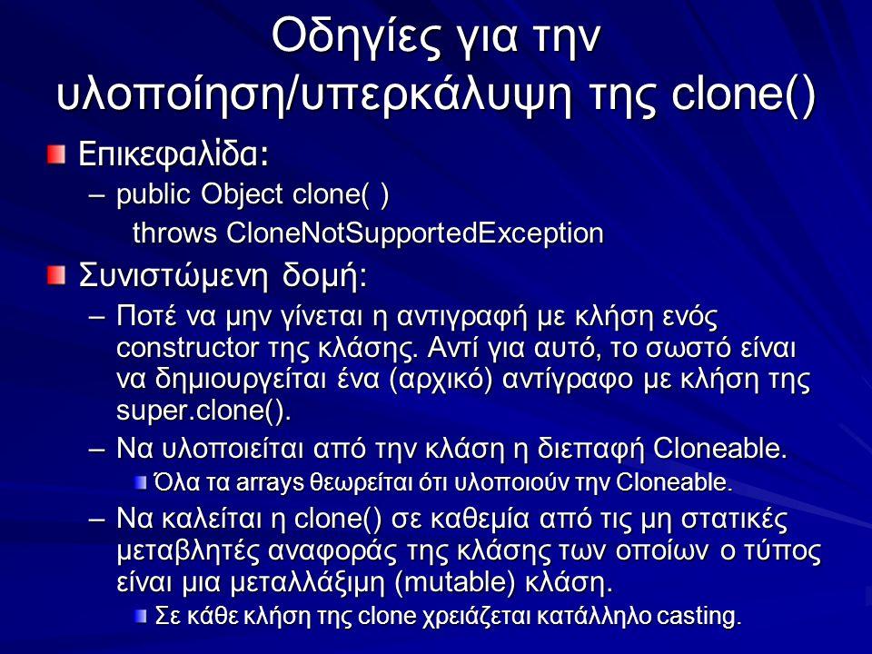 Οδηγίες για την υλοποίηση/υπερκάλυψη της clone() Επικεφαλίδα: –public Object clone( ) throws CloneNotSupportedException Συνιστώμενη δομή: –Ποτέ να μην γίνεται η αντιγραφή με κλήση ενός constructor της κλάσης.