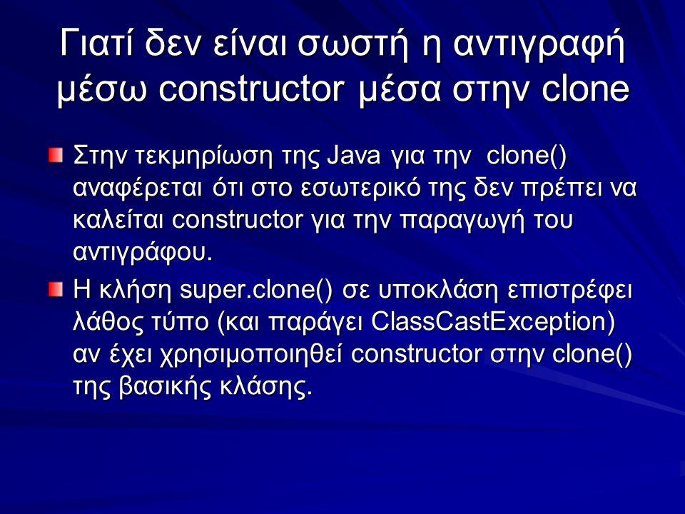 Γιατί δεν είναι σωστή η αντιγραφή μέσω constructor μέσα στην clone Στην τεκμηρίωση της Java για την clone() αναφέρεται ότι στο εσωτερικό της δεν πρέπει να καλείται constructor για την παραγωγή του αντιγράφου.