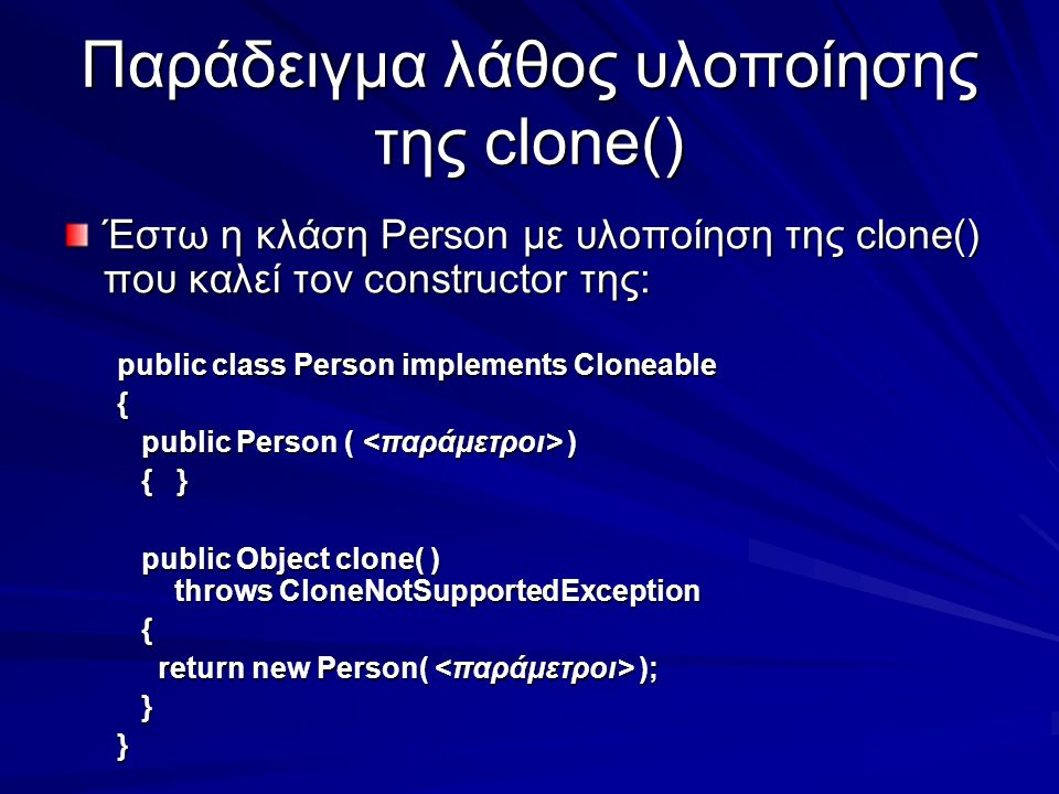 Παράδειγμα λάθος υλοποίησης της clone() Έστω η κλάση Person με υλοποίηση της clone() που καλεί τον constructor της: public class Person implements Cloneable { public Person ( ) public Person ( ) { } { } public Object clone( ) throws CloneNotSupportedException public Object clone( ) throws CloneNotSupportedException { return new Person( ); return new Person( ); }}