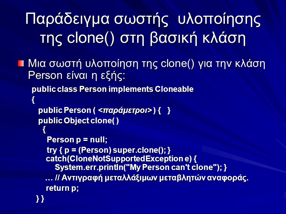 Παράδειγμα σωστής υλοποίησης της clone() στη βασική κλάση Μια σωστή υλοποίηση της clone() για την κλάση Person είναι η εξής: public class Person implements Cloneable { public Person ( ) { } public Person ( ) { } public Object clone( ) { public Object clone( ) { Person p = null; Person p = null; try { p = (Person) super.clone(); } catch(CloneNotSupportedException e) { System.err.println( My Person can t clone ); } try { p = (Person) super.clone(); } catch(CloneNotSupportedException e) { System.err.println( My Person can t clone ); } … // Αντιγραφή μεταλλάξιμων μεταβλητών αναφοράς.