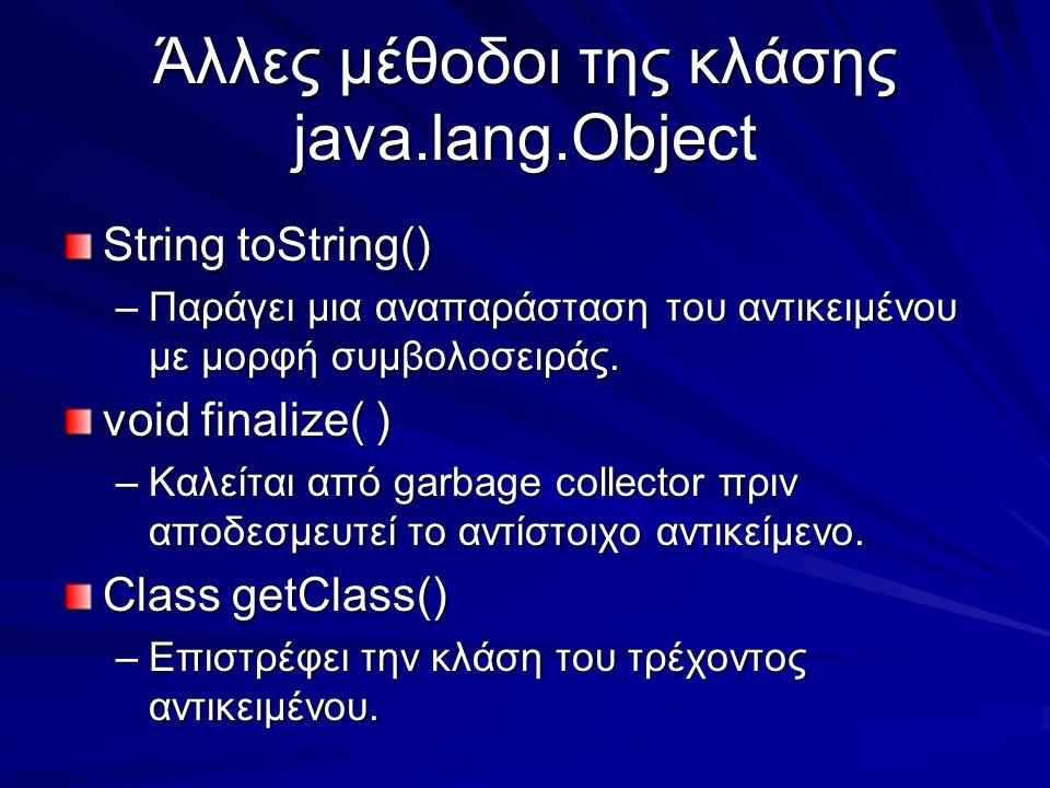 Άλλες μέθοδοι της κλάσης java.lang.Object String toString() –Παράγει μια αναπαράσταση του αντικειμένου με μορφή συμβολοσειράς.