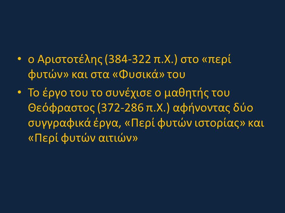 ο Αριστοτέλης (384-322 π.Χ.) στο «περί φυτών» και στα «Φυσικά» του Το έργο του το συνέχισε ο μαθητής του Θεόφραστος (372-286 π.Χ.) αφήνοντας δύο συγγραφικά έργα, «Περί φυτών ιστορίας» και «Περί φυτών αιτιών»