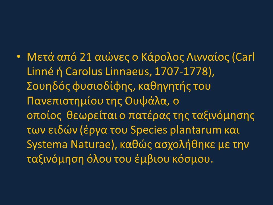 Μετά από 21 αιώνες ο Κάρολος Λινναίος (Carl Linné ή Carolus Linnaeus, 1707-1778), Σουηδός φυσιοδίφης, καθηγητής του Πανεπιστημίου της Ουψάλα, ο οποίος θεωρείται ο πατέρας της ταξινόμησης των ειδών (έργα του Species plantarum και Systema Naturae), καθώς ασχολήθηκε με την ταξινόμηση όλου του έμβιου κόσμου.