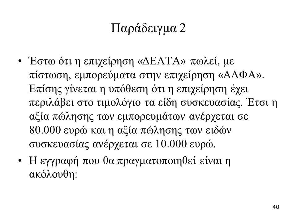 40 Παράδειγμα 2 Έστω ότι η επιχείρηση «ΔΕΛΤΑ» πωλεί, με πίστωση, εμπορεύματα στην επιχείρηση «ΑΛΦΑ».
