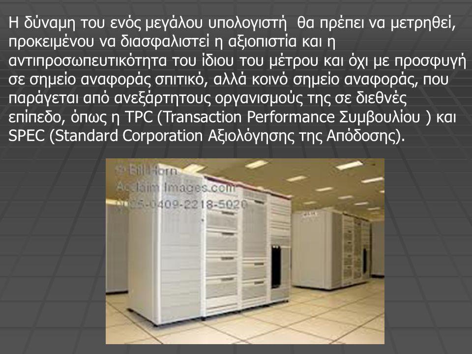 Η δύναμη του ενός μεγάλου υπολογιστή θα πρέπει να μετρηθεί, προκειμένου να διασφαλιστεί η αξιοπιστία και η αντιπροσωπευτικότητα του ίδιου του μέτρου και όχι με προσφυγή σε σημείο αναφοράς σπιτικό, αλλά κοινό σημείο αναφοράς, που παράγεται από ανεξάρτητους οργανισμούς της σε διεθνές επίπεδο, όπως η TPC (Transaction Performance Συμβουλίου ) και SPEC (Standard Corporation Αξιολόγησης της Απόδοσης).