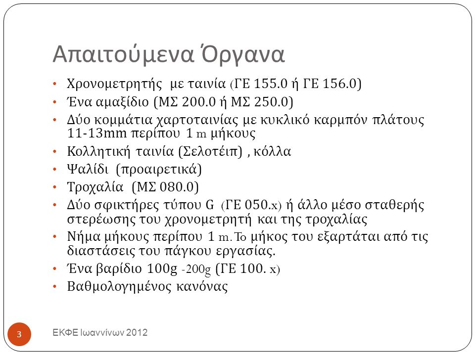 Απαιτούμενα Όργανα ΕΚΦΕ Ιωαννίνων 2012 Χρονομετρητής με ταινία ( ΓΕ 155.0 ή ΓΕ 156.0) Ένα αμαξίδιο ( ΜΣ 200.0 ή ΜΣ 250.0) Δύο κομμάτια χαρτοταινίας με κυκλικό καρμπόν πλάτους 11-13mm περίπου 1 m μήκους Κολλητική ταινία ( Σελοτέιπ ), κόλλα Ψαλίδι ( προαιρετικά ) Τροχαλία ( ΜΣ 080.0) Δύο σφικτήρες τύπου G ( ΓΕ 050.x) ή άλλο μέσο σταθερής στερέωσης του χρονομετρητή και της τροχαλίας Νήμα μήκους περίπου 1 m.