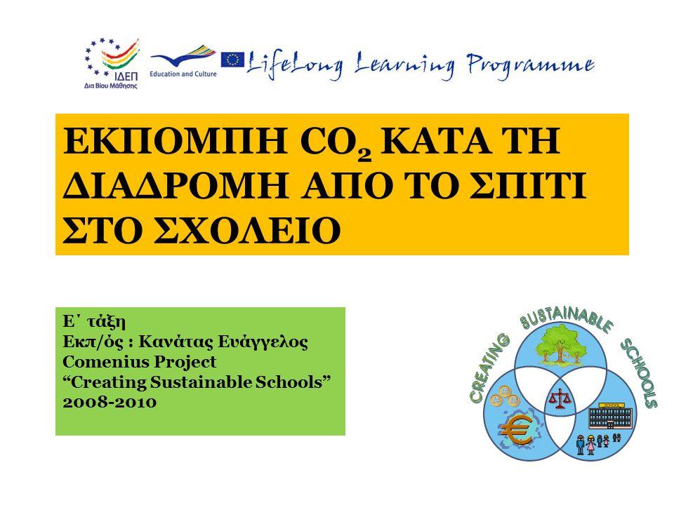 ΕΚΠΟΜΠΗ CO 2 ΚΑΤΑ ΤΗ ΔΙΑΔΡΟΜΗ ΑΠΟ ΤΟ ΣΠΙΤΙ ΣΤΟ ΣΧΟΛΕΙΟ Ε΄ τάξη Εκπ/ός : Κανάτας Ευάγγελος Comenius Project Creating Sustainable Schools 2008-2010