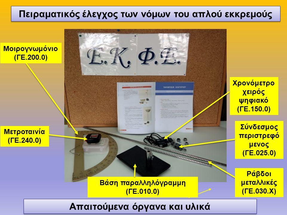 Μετροταινία (ΓΕ.240.0) Βάση παραλληλόγραμμη (ΓΕ.010.0) Μοιρογνωμόνιο (ΓΕ.200.0) Απαιτούμενα όργανα και υλικά Χρονόμετρο χειρός ψηφιακό (ΓΕ.150.0) Ράβδοι μεταλλικές (ΓΕ.030.Χ) Σύνδεσμος περιστρεφό μενος (ΓΕ.025.0) Πειραματικός έλεγχος των νόμων του απλού εκκρεμούς