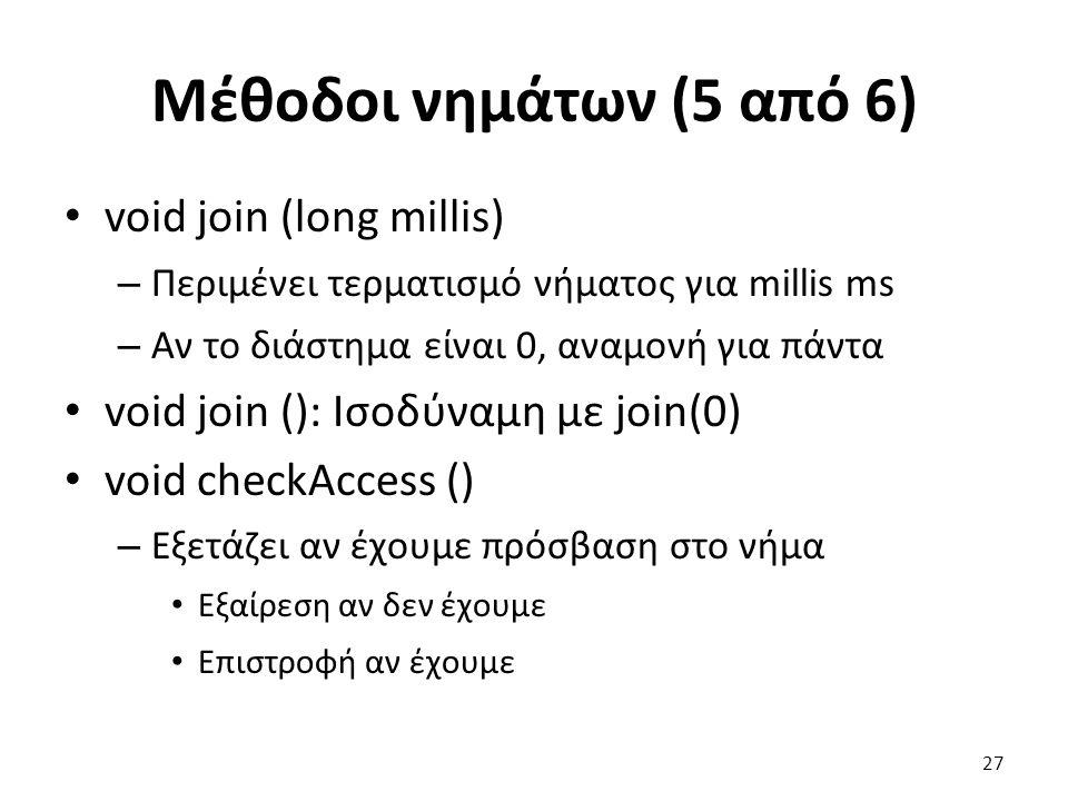 Μέθοδοι νημάτων (5 από 6) void join (long millis) – Περιμένει τερματισμό νήματος για millis ms – Αν το διάστημα είναι 0, αναμονή για πάντα void join (): Ισοδύναμη με join(0) void checkAccess () – Εξετάζει αν έχουμε πρόσβαση στο νήμα Εξαίρεση αν δεν έχουμε Επιστροφή αν έχουμε 27
