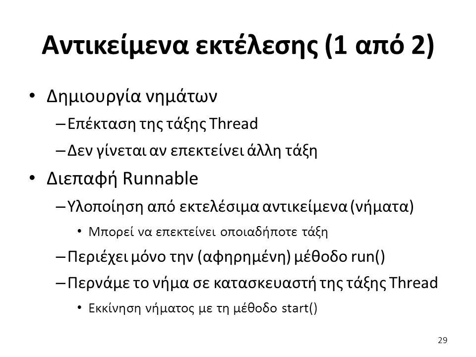 Αντικείμενα εκτέλεσης (1 από 2) Δημιουργία νημάτων – Επέκταση της τάξης Thread – Δεν γίνεται αν επεκτείνει άλλη τάξη Διεπαφή Runnable – Υλοποίηση από εκτελέσιμα αντικείμενα (νήματα) Μπορεί να επεκτείνει οποιαδήποτε τάξη – Περιέχει μόνο την (αφηρημένη) μέθοδο run() – Περνάμε το νήμα σε κατασκευαστή της τάξης Thread Εκκίνηση νήματος με τη μέθοδο start() 29