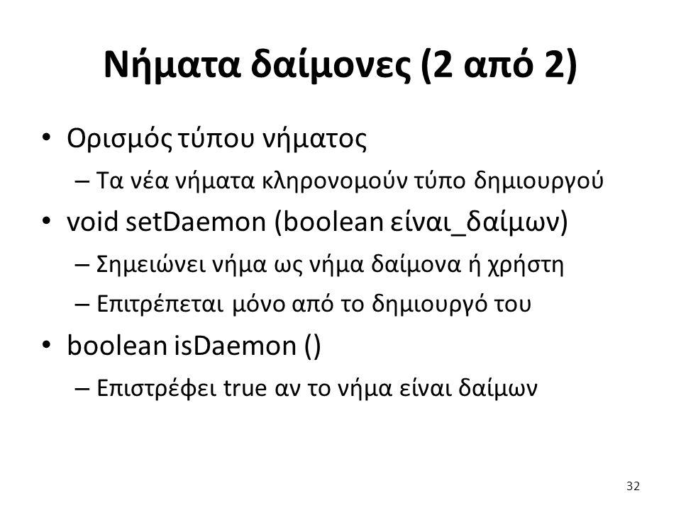 Νήματα δαίμονες (2 από 2) Ορισμός τύπου νήματος – Τα νέα νήματα κληρονομούν τύπο δημιουργού void setDaemon (boolean είναι_δαίμων) – Σημειώνει νήμα ως νήμα δαίμονα ή χρήστη – Επιτρέπεται μόνο από το δημιουργό του boolean isDaemon () – Επιστρέφει true αν το νήμα είναι δαίμων 32