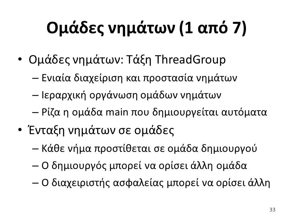 Ομάδες νημάτων (1 από 7) Ομάδες νημάτων: Τάξη ThreadGroup – Ενιαία διαχείριση και προστασία νημάτων – Ιεραρχική οργάνωση ομάδων νημάτων – Ρίζα η ομάδα main που δημιουργείται αυτόματα Ένταξη νημάτων σε ομάδες – Κάθε νήμα προστίθεται σε ομάδα δημιουργού – Ο δημιουργός μπορεί να ορίσει άλλη ομάδα – Ο διαχειριστής ασφαλείας μπορεί να ορίσει άλλη 33