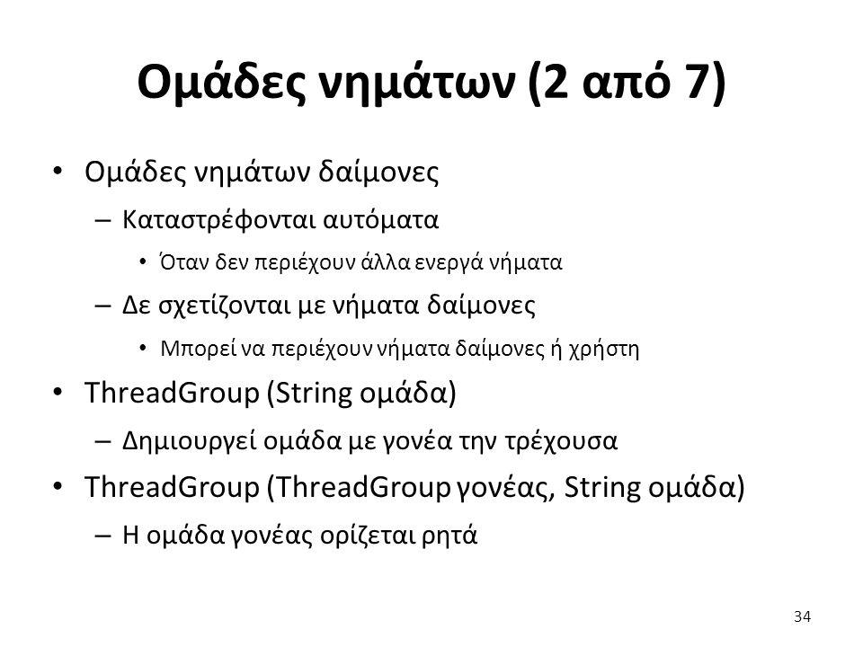 Ομάδες νημάτων (2 από 7) Ομάδες νημάτων δαίμονες – Καταστρέφονται αυτόματα Όταν δεν περιέχουν άλλα ενεργά νήματα – Δε σχετίζονται με νήματα δαίμονες Μπορεί να περιέχουν νήματα δαίμονες ή χρήστη ThreadGroup (String ομάδα) – Δημιουργεί ομάδα με γονέα την τρέχουσα ThreadGroup (ThreadGroup γονέας, String ομάδα) – Η ομάδα γονέας ορίζεται ρητά 34