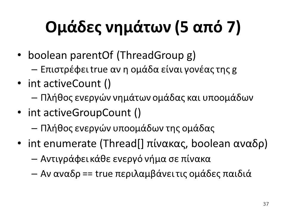 Ομάδες νημάτων (5 από 7) boolean parentOf (ThreadGroup g) – Επιστρέφει true αν η ομάδα είναι γονέας της g int activeCount () – Πλήθος ενεργών νημάτων ομάδας και υποομάδων int activeGroupCount () – Πλήθος ενεργών υποομάδων της ομάδας int enumerate (Thread[] πίνακας, boolean αναδρ) – Αντιγράφει κάθε ενεργό νήμα σε πίνακα – Αν αναδρ == true περιλαμβάνει τις ομάδες παιδιά 37
