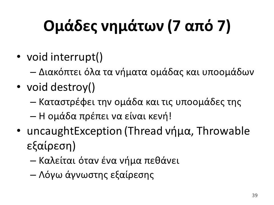 Ομάδες νημάτων (7 από 7) void interrupt() – Διακόπτει όλα τα νήματα ομάδας και υποομάδων void destroy() – Καταστρέφει την ομάδα και τις υποομάδες της – Η ομάδα πρέπει να είναι κενή.