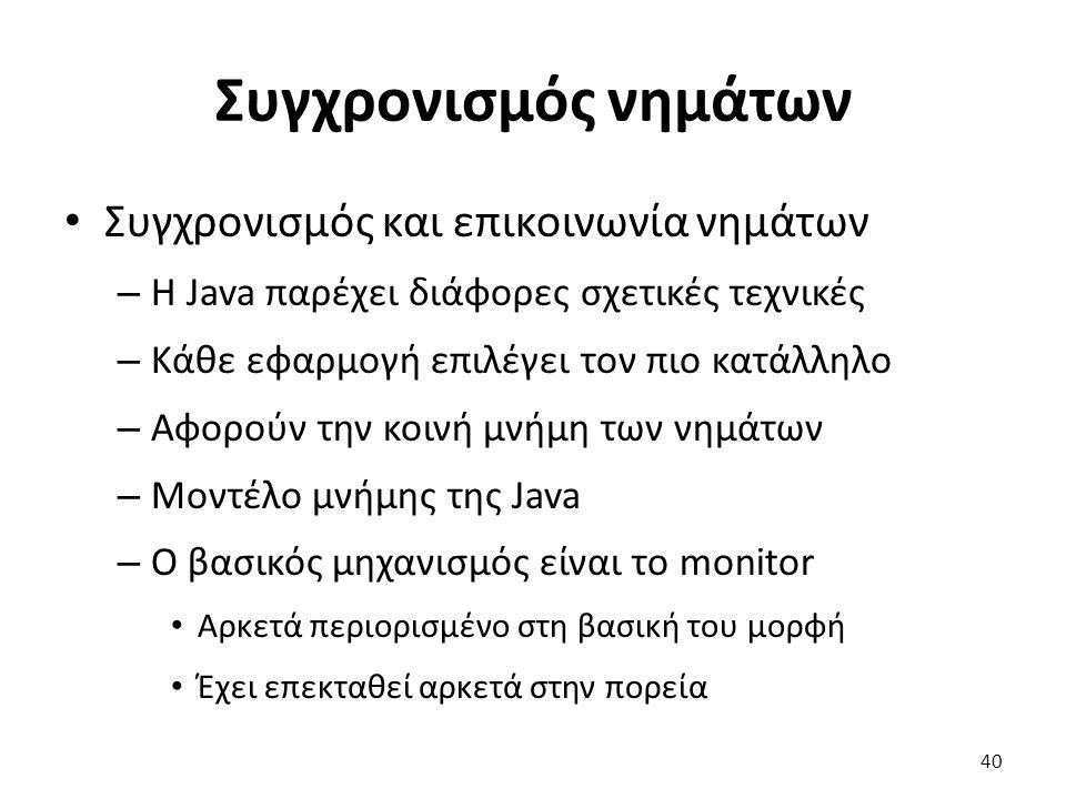 Συγχρονισμός νημάτων Συγχρονισμός και επικοινωνία νημάτων – Η Java παρέχει διάφορες σχετικές τεχνικές – Κάθε εφαρμογή επιλέγει τον πιο κατάλληλο – Αφορούν την κοινή μνήμη των νημάτων – Μοντέλο μνήμης της Java – Ο βασικός μηχανισμός είναι το monitor Αρκετά περιορισμένο στη βασική του μορφή Έχει επεκταθεί αρκετά στην πορεία 40
