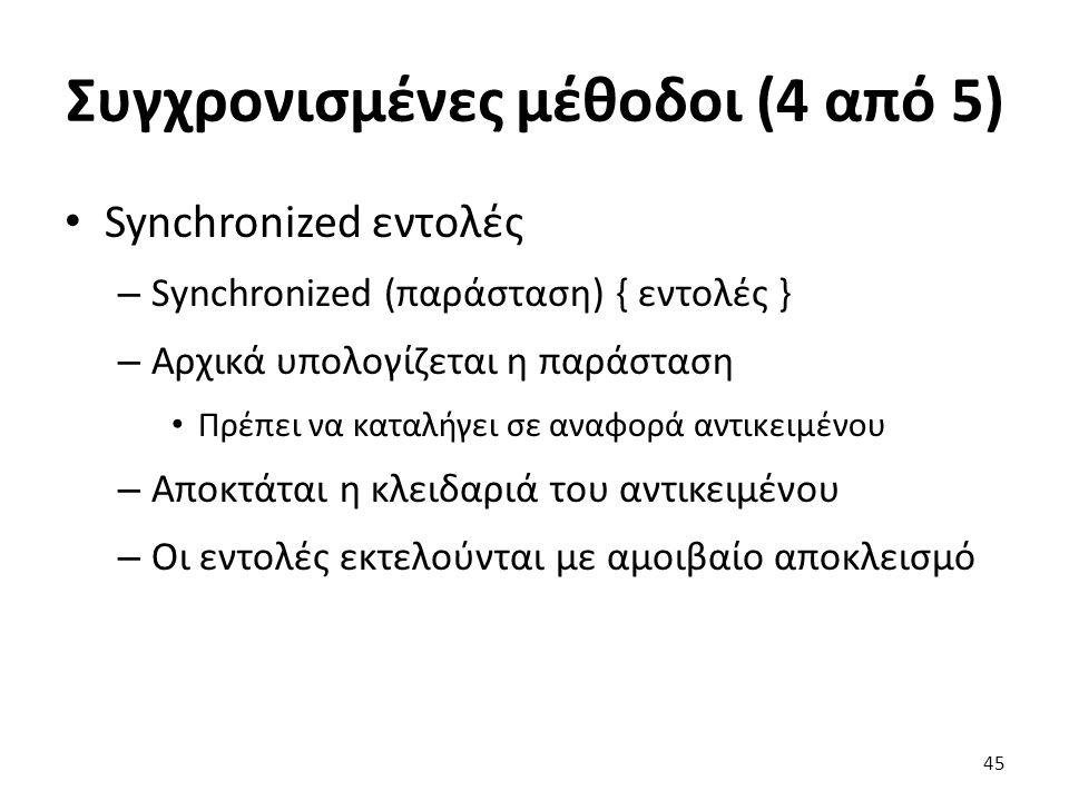 Συγχρονισμένες μέθοδοι (4 από 5) Synchronized εντολές – Synchronized (παράσταση) { εντολές } – Αρχικά υπολογίζεται η παράσταση Πρέπει να καταλήγει σε αναφορά αντικειμένου – Αποκτάται η κλειδαριά του αντικειμένου – Οι εντολές εκτελούνται με αμοιβαίο αποκλεισμό 45