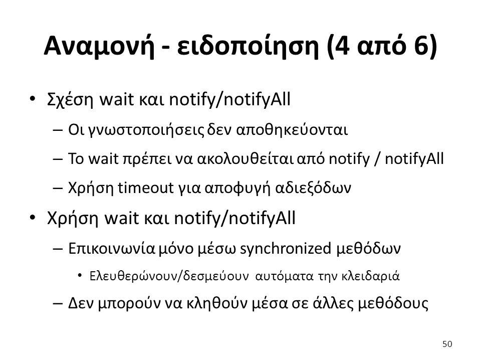 Αναμονή - ειδοποίηση (4 από 6) Σχέση wait και notify/notifyAll – Οι γνωστοποιήσεις δεν αποθηκεύονται – Το wait πρέπει να ακολουθείται από notify / notifyAll – Χρήση timeout για αποφυγή αδιεξόδων Χρήση wait και notify/notifyAll – Επικοινωνία μόνο μέσω synchronized μεθόδων Ελευθερώνουν/δεσμεύουν αυτόματα την κλειδαριά – Δεν μπορούν να κληθούν μέσα σε άλλες μεθόδους 50
