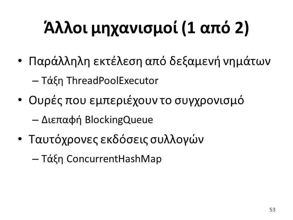 Άλλοι μηχανισμοί (1 από 2) Παράλληλη εκτέλεση από δεξαμενή νημάτων – Τάξη ThreadPoolExecutor Ουρές που εμπεριέχουν το συγχρονισμό – Διεπαφή BlockingQueue Ταυτόχρονες εκδόσεις συλλογών – Τάξη ConcurrentHashMap 53