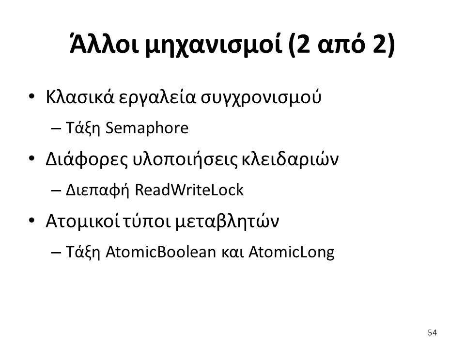 Άλλοι μηχανισμοί (2 από 2) Κλασικά εργαλεία συγχρονισμού – Τάξη Semaphore Διάφορες υλοποιήσεις κλειδαριών – Διεπαφή ReadWriteLock Ατομικοί τύποι μεταβλητών – Τάξη AtomicBoolean και AtomicLong 54