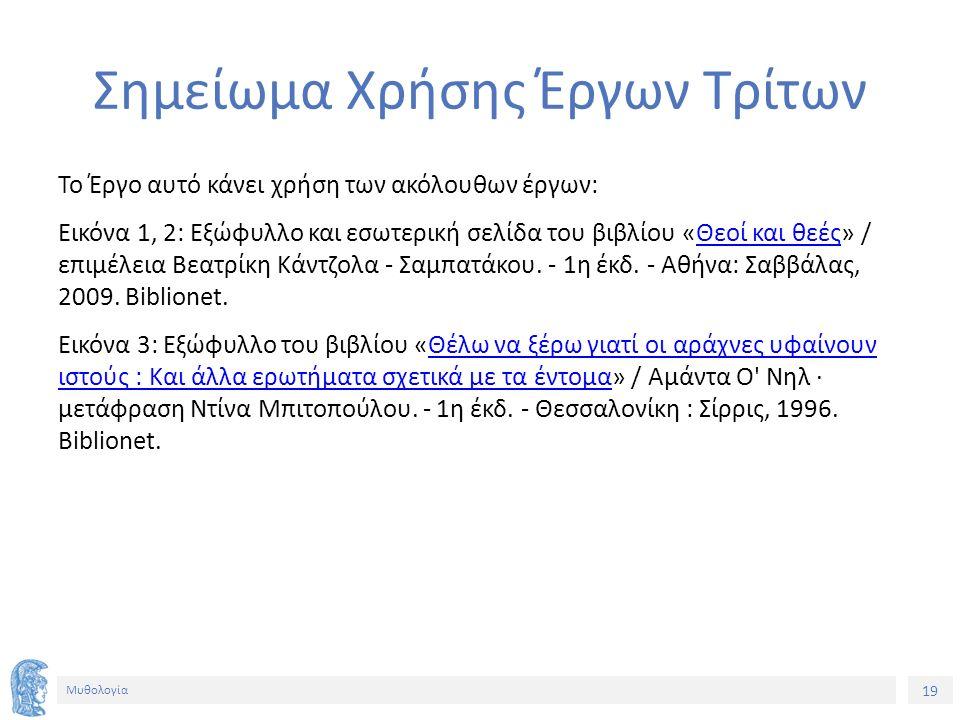 19 Μυθολογία Σημείωμα Χρήσης Έργων Τρίτων Το Έργο αυτό κάνει χρήση των ακόλουθων έργων: Εικόνα 1, 2: Εξώφυλλο και εσωτερική σελίδα του βιβλίου «Θεοί κ