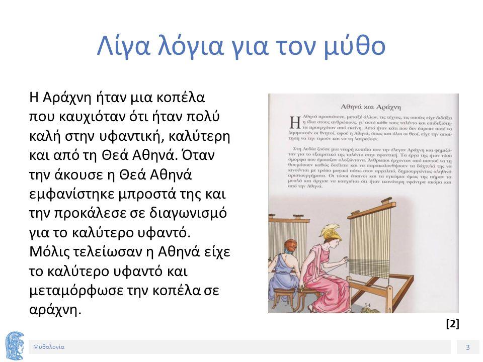 3 Μυθολογία Λίγα λόγια για τον μύθο Η Αράχνη ήταν μια κοπέλα που καυχιόταν ότι ήταν πολύ καλή στην υφαντική, καλύτερη και από τη Θεά Αθηνά. Όταν την ά