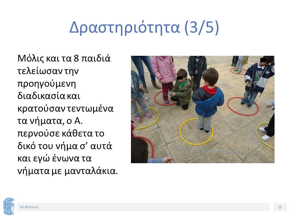 9 Μυθολογία Δραστηριότητα (3/5) Μόλις και τα 8 παιδιά τελείωσαν την προηγούμενη διαδικασία και κρατούσαν τεντωμένα τα νήματα, ο Α. περνούσε κάθετα το