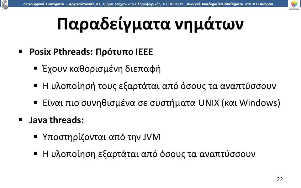 2 Λειτουργικά Συστήματα – Αρχιτεκτονικές ΛΣ, Τμήμα Μηχανικών Πληροφορικής, ΤΕΙ ΗΠΕΙΡΟΥ - Ανοιχτά Ακαδημαϊκά Μαθήματα στο ΤΕΙ Ηπείρου Παραδείγματα νημάτων  Posix Pthreads: Πρότυπο IEEE  Έχουν καθορισμένη διεπαφή  Η υλοποίησή τους εξαρτάται από όσους τα αναπτύσσουν  Είναι πιο συνηθισμένα σε συστήματα UNIX (και Windows)  Java threads:  Υποστηρίζονται από την JVM  Η υλοποίηση εξαρτάται από όσους τα αναπτύσσουν 22