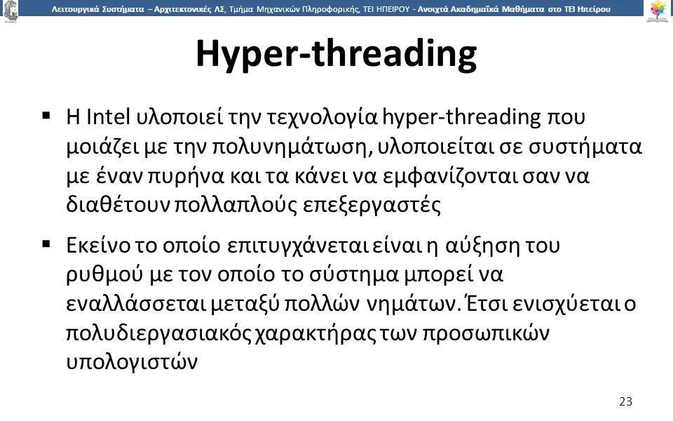 2323 Λειτουργικά Συστήματα – Αρχιτεκτονικές ΛΣ, Τμήμα Μηχανικών Πληροφορικής, ΤΕΙ ΗΠΕΙΡΟΥ - Ανοιχτά Ακαδημαϊκά Μαθήματα στο ΤΕΙ Ηπείρου Hyper-threading  H Intel υλοποιεί την τεχνολογία hyper-threading που μοιάζει με την πολυνημάτωση, υλοποιείται σε συστήματα με έναν πυρήνα και τα κάνει να εμφανίζονται σαν να διαθέτουν πολλαπλούς επεξεργαστές  Εκείνο το οποίο επιτυγχάνεται είναι η αύξηση του ρυθμού με τον οποίο το σύστημα μπορεί να εναλλάσσεται μεταξύ πολλών νημάτων.