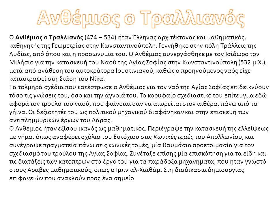 Ο Ανθέμιος ο Τραλλιανός (474 – 534) ήταν Έλληνας αρχιτέκτονας και μαθηματικός, καθηγητής της Γεωμετρίας στην Κωνσταντινούπολη.