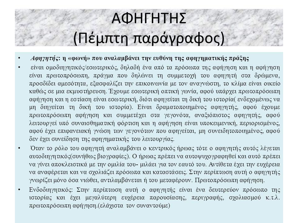 ΑΦΗΓΗΤΗΣ (Πέμπτη παράγραφος) Αφηγητής: η «φωνή» που αναλαμβάνει την ευθύνη της αφηγηματικής πράξης είναι ομοδιηγητικός/εσωτερικός, δηλαδή ένα από τα πρόσωπα της αφήγηση και η αφήγηση είναι πρωτοπρόσωπη, πράγμα που δηλώνει τη συμμετοχή του αφηγητή στα δρώμενα, προσδίδει αμεσότητα, εξασφαλίζει την επικοινωνία με τον αναγνώστη, το κλίμα είναι οικείο καθώς σε μια εκμυστήρευση.