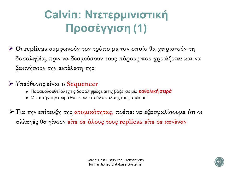 Calvin: Ντετερμινιστική Προσέγγιση (1)  Oι replicas συμφωνούν τον τρόπο με τον οποίο θα χειριστούν τη δοσοληψία, πριν να δεσμεύσουν τους πόρους που χρειάζεται και να ξεκινήσουν την εκτέλεση της  Υπεύθυνος είναι ο Sequencer ● Παρακολουθεί όλες τις δοσοληψίες και τις βάζει σε μία καθολική σειρά ● Με αυτήν την σειρά θα εκτελεστούν σε όλους τους replicas  Για την επίτευξη της ατομικότητας, πρέπει να εξασφαλίσουμε ότι οι αλλαγές θα γίνουν είτε σε όλους τους replicas είτε σε κανέναν Calvin: Fast Distributed Transactions for Partitioned Database Systems 12