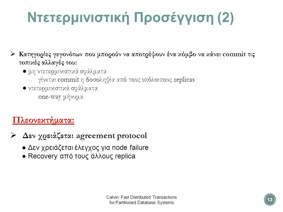 Ντετερμινιστική Προσέγγιση (2)  Κατηγορίες γεγονότων που μπορούν να αποτρέψουν ένα κόμβο να κάνει commit τις τοπικές αλλαγές του: ● μη ντετερμινιστικά σφάλματα γίνεται commit η δοσοληψία από τους υπόλοιπους replicas ● ντετερμινιστικά σφάλματα one-way μήνυμα Πλεονεκτήματα:  Δεν χρειάζεται agreement protocol ● Δεν χρειάζεται έλεγχος για node failure ● Recovery από τους άλλους replica Calvin: Fast Distributed Transactions for Partitioned Database Systems 13