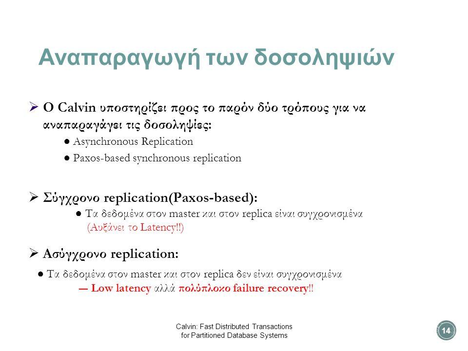Αναπαραγωγή των δοσοληψιών  O Calvin υποστηρίζει προς το παρόν δύο τρόπους για να αναπαραγάγει τις δοσοληψίες: ● Asynchronous Replication ● Paxos-based synchronous replication  Σύγχρονο replication(Paxos-based): ● Τα δεδομένα στον master και στον replica είναι συγχρονισμένα (Αυξάνει το Latency!!)  Aσύγχρονο replication: ● Τα δεδομένα στον master και στον replica δεν είναι συγχρονισμένα ― Low latency αλλά πολύπλοκο failure recovery!.