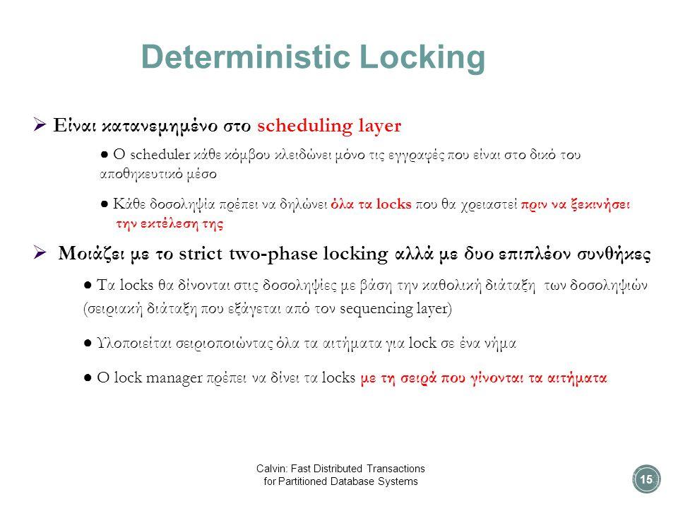 Deterministic Locking  Είναι κατανεμημένο στο scheduling layer ● O scheduler κάθε κόμβου κλειδώνει μόνο τις εγγραφές που είναι στο δικό του αποθηκευτικό μέσο ● Κάθε δοσοληψία πρέπει να δηλώνει όλα τα locks που θα χρειαστεί πριν να ξεκινήσει την εκτέλεση της  Μοιάζει με το strict two-phase locking αλλά με δυο επιπλέον συνθήκες ● Τα locks θα δίνονται στις δοσοληψίες με βάση την καθολική διάταξη των δοσοληψιών (σειριακή διάταξη που εξάγεται από τον sequencing layer) ● Υλοποιείται σειριοποιώντας όλα τα αιτήματα για lock σε ένα νήμα ● O lock manager πρέπει να δίνει τα locks με τη σειρά που γίνονται τα αιτήματα 15 Calvin: Fast Distributed Transactions for Partitioned Database Systems