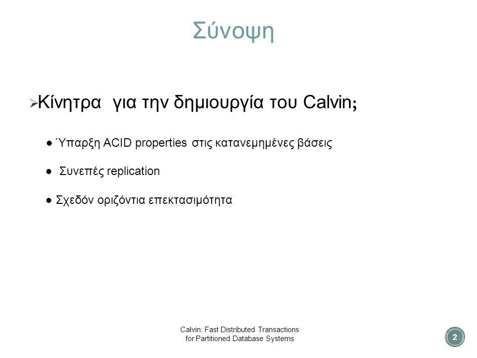 Σύνοψη  Κίνητρα για την δημιουργία του Calvin ; ● Ύπαρξη ACID properties στις κατανεμημένες βάσεις ● Συνεπές replication ● Σχεδόν οριζόντια επεκτασιμότητα 2 Calvin: Fast Distributed Transactions for Partitioned Database Systems