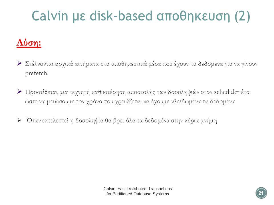 Calvin με disk-based αποθηκευση (2) Λύση:  Στέλνονται αρχικά αιτήματα στα αποθηκευτικά μέσα που έχουν τα δεδομένα για να γίνουν prefetch  Προστίθεται μια τεχνητή καθυστέρηση αποστολής των δοσοληψιών στον scheduler έτσι ώστε να μειώσουμε τον χρόνο που χρειάζεται να έχουμε κλειδωμένα τα δεδομένα  Όταν εκτελεστεί η δοσοληψία θα βρει όλα τα δεδομένα στην κύρια μνήμη 21 Calvin: Fast Distributed Transactions for Partitioned Database Systems