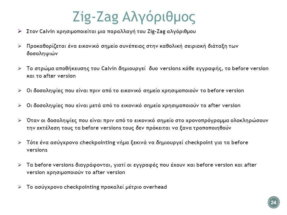 Zig-Zag Αλγόριθμος  Στον Calvin χρησιμοποιείται μια παραλλαγή του Zig-Zag αλγόριθμου  Προκαθορίζεται ένα εικονικό σημείο συνέπειας στην καθολική σειριακή διάταξη των δοσοληψιών  Tο στρώμα αποθήκευσης του Calvin δημιουργεί δυο versions κάθε εγγραφής, το before version και το after version  Οι δοσοληψίες που είναι πριν από το εικονικό σημείο χρησιμοποιούν το before version  Οι δοσοληψίες που είναι μετά από το εικονικό σημείο χρησιμοποιούν το after version  Όταν οι δοσοληψίες που είναι πριν από το εικονικό σημείο στο χρονοπρόγραμμα ολοκληρώσουν την εκτέλεση τους τα before versions τους δεν πρόκειται να ξανα τροποποιηθούν  Τότε ένα ασύγχρονο checkpointing νήμα ξεκινά να δημιουργεί checkpoint για τα before versions  Τα before versions διαγράφονται, γιατί οι εγγραφές που έχουν και before version και after version χρησιμοποιούν το after version  To ασύγχρονο checkpointing προκαλεί μέτριο overhead 24