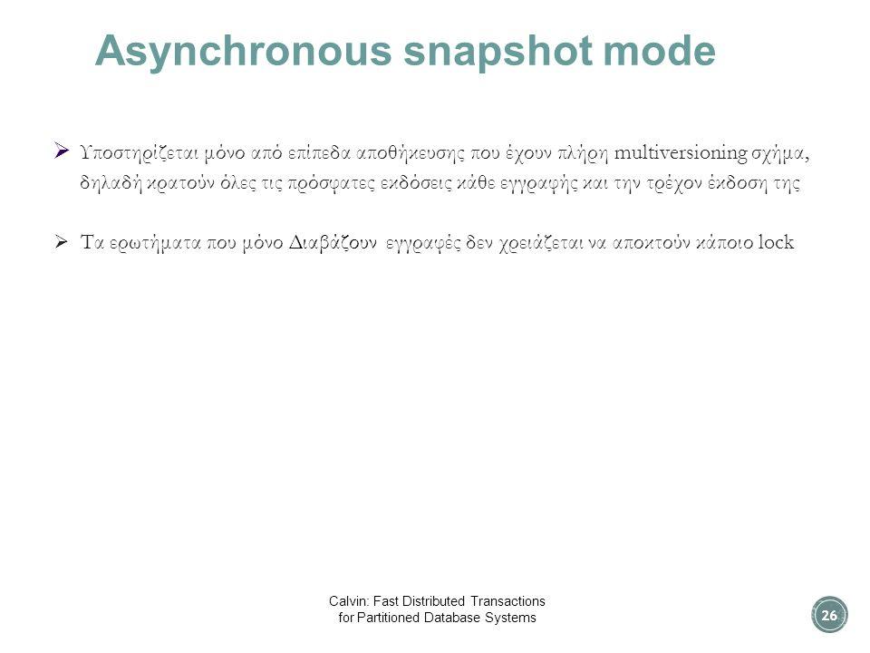 Asynchronous snapshot mode  Υποστηρίζεται μόνο από επίπεδα αποθήκευσης που έχουν πλήρη multiversioning σχήμα, δηλαδή κρατούν όλες τις πρόσφατες εκδόσεις κάθε εγγραφής και την τρέχον έκδοση της  Τα ερωτήματα που μόνο Διαβάζουν εγγραφές δεν χρειάζεται να αποκτούν κάποιο lock 26 Calvin: Fast Distributed Transactions for Partitioned Database Systems