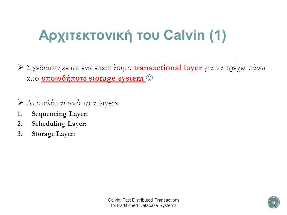 Αρχιτεκτονική του Calvin (1)  Σχεδιάστηκε ως ένα επεκτάσιμο transactional layer για να τρέχει πάνω από οποιοδήποτε storage system  Αποτελέιται από τρια layers 1.Sequencing Layer: 2.Scheduling Layer: 3.Storage Layer: Calvin: Fast Distributed Transactions for Partitioned Database Systems 6