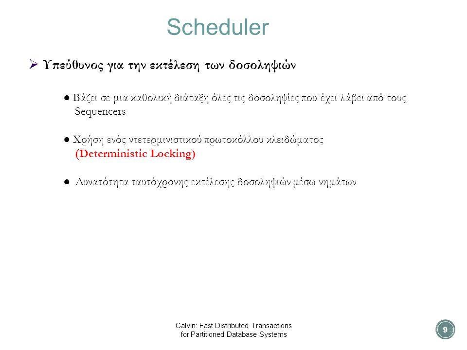 Scheduler Calvin: Fast Distributed Transactions for Partitioned Database Systems  Υπεύθυνος για την εκτέλεση των δοσοληψιών ● Βάζει σε μια καθολική διάταξη όλες τις δοσοληψίες που έχει λάβει από τους Sequencers ● Χρήση ενός ντετερμινιστικού πρωτοκόλλου κλειδώματος (Deterministic Locking) ● Δυνατότητα ταυτόχρονης εκτέλεσης δοσοληψιών μέσω νημάτων 9