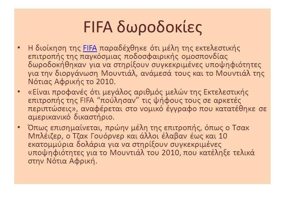 FIFA δωροδοκίες Η διοίκηση της FIFA παραδέχθηκε ότι μέλη της εκτελεστικής επιτροπής της παγκόσμιας ποδοσφαιρικής ομοσπονδίας δωροδοκήθηκαν για να στηρίξουν συγκεκριμένες υποψηφιότητες για την διοργάνωση Μουντιάλ, ανάμεσά τους και το Μουντιάλ της Νότιας Αφρικής το 2010.FIFA «Είναι προφανές ότι μεγάλος αριθμός μελών της Εκτελεστικής επιτροπής της FIFA πούλησαν τις ψήφους τους σε αρκετές περιπτώσεις», αναφέρεται στο νομικό έγγραφο που κατατέθηκε σε αμερικανικό δικαστήριο.
