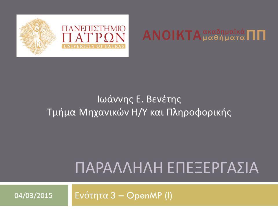 ΠΑΡΑΛΛΗΛΗ ΕΠΕΞΕΡΓΑΣΙΑ Ενότητα 3 – OpenMP (I) 04/03/2015 Ιωάννης Ε.