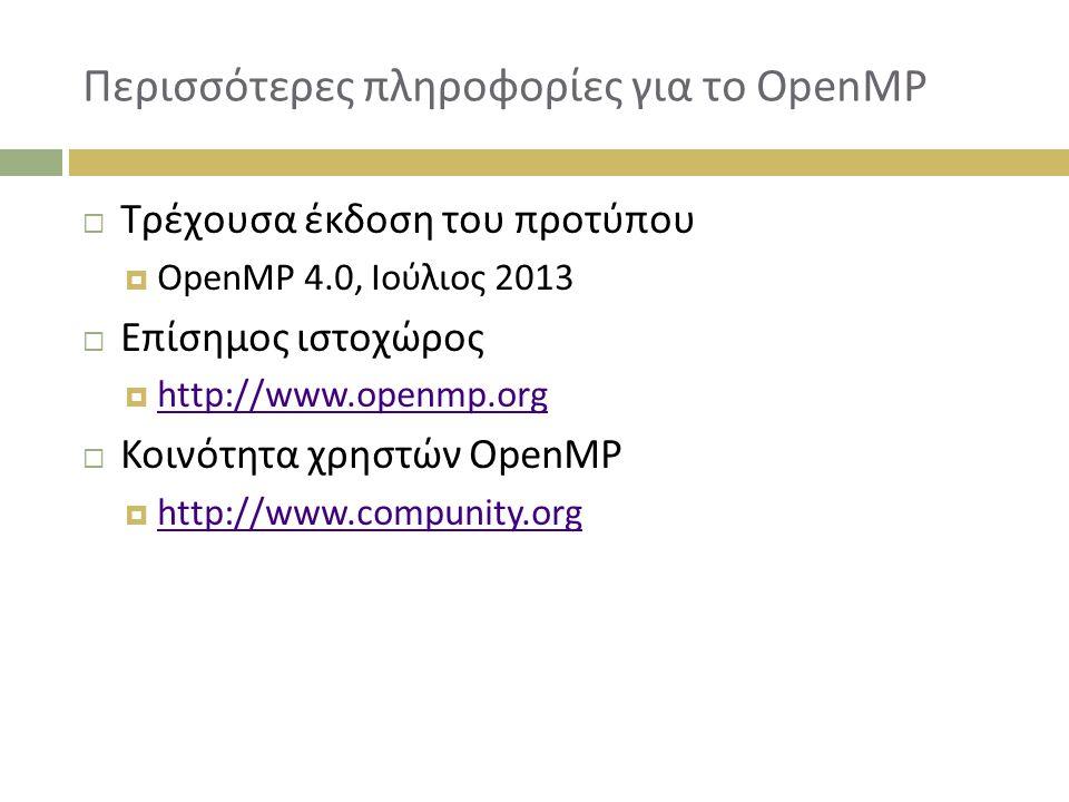 Περισσότερες πληροφορίες για το OpenMP  Τρέχουσα έκδοση του προτύπου  OpenMP 4.0, Ιούλιος 2013  Επίσημος ιστοχώρος  http://www.openmp.org http://www.openmp.org  Κοινότητα χρηστών OpenMP  http://www.compunity.org http://www.compunity.org