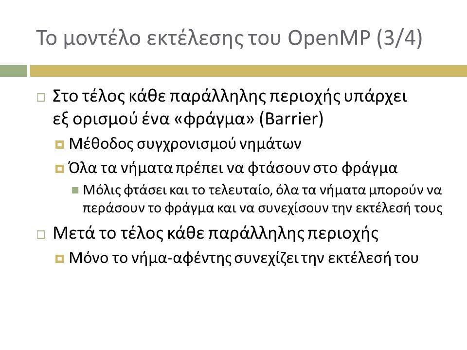 Το μοντέλο εκτέλεσης του OpenMP (3/4)  Στο τέλος κάθε παράλληλης περιοχής υπάρχει εξ ορισμού ένα «φράγμα» (Barrier)  Μέθοδος συγχρονισμού νημάτων  Όλα τα νήματα πρέπει να φτάσουν στο φράγμα Μόλις φτάσει και το τελευταίο, όλα τα νήματα μπορούν να περάσουν το φράγμα και να συνεχίσουν την εκτέλεσή τους  Μετά το τέλος κάθε παράλληλης περιοχής  Μόνο το νήμα-αφέντης συνεχίζει την εκτέλεσή του