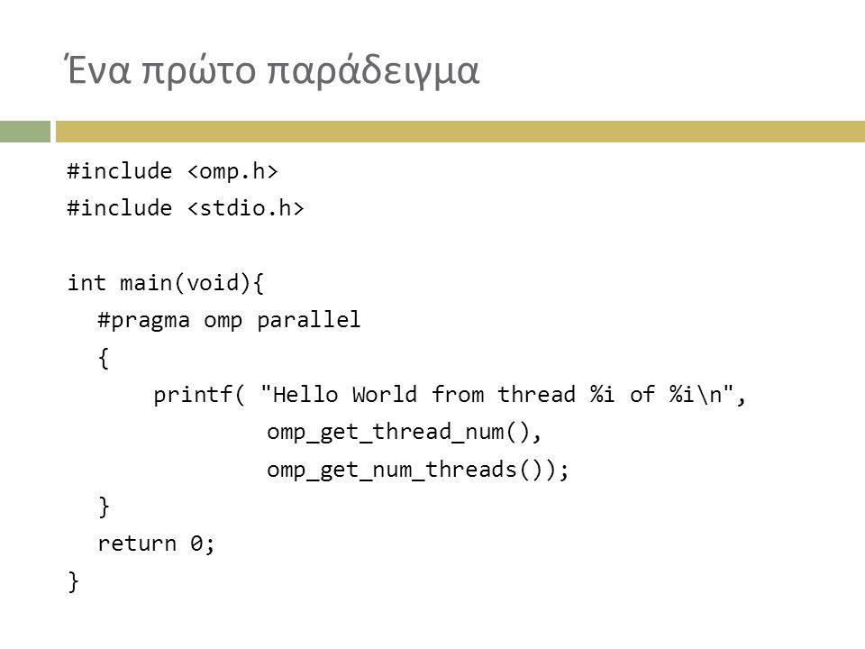 Ένα πρώτο παράδειγμα #include int main(void){ #pragma omp parallel { printf( Hello World from thread %i of %i\n , omp_get_thread_num(), omp_get_num_threads()); } return 0; }