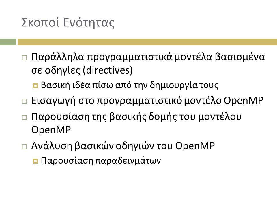 Σκοποί Ενότητας  Παράλληλα προγραμματιστικά μοντέλα βασισμένα σε οδηγίες (directives)  Bασική ιδέα πίσω από την δημιουργία τους  Εισαγωγή στο προγραμματιστικό μοντέλο OpenMP  Παρουσίαση της βασικής δομής του μοντέλου OpenMP  Ανάλυση βασικών οδηγιών του OpenMP  Παρουσίαση παραδειγμάτων
