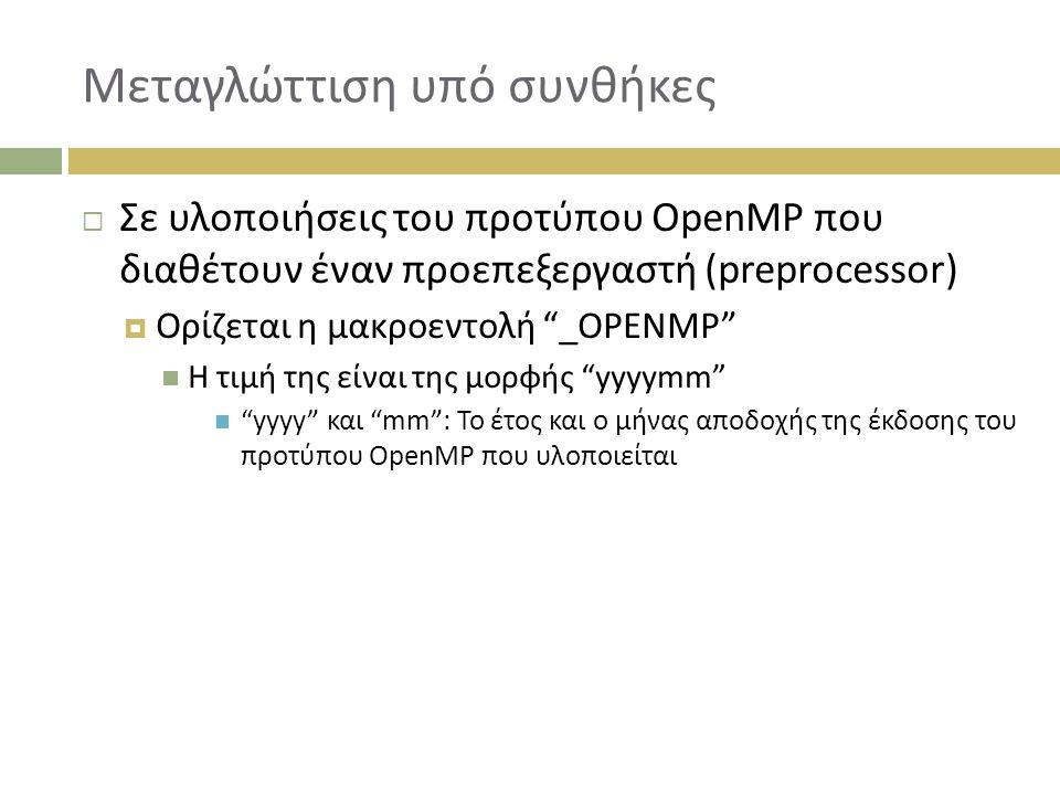 Μεταγλώττιση υπό συνθήκες  Σε υλοποιήσεις του προτύπου OpenMP που διαθέτουν έναν προεπεξεργαστή (preprocessor)  Ορίζεται η μακροεντολή _OPENMP Η τιμή της είναι της μορφής yyyymm yyyy και mm : Το έτος και ο μήνας αποδοχής της έκδοσης του προτύπου OpenMP που υλοποιείται